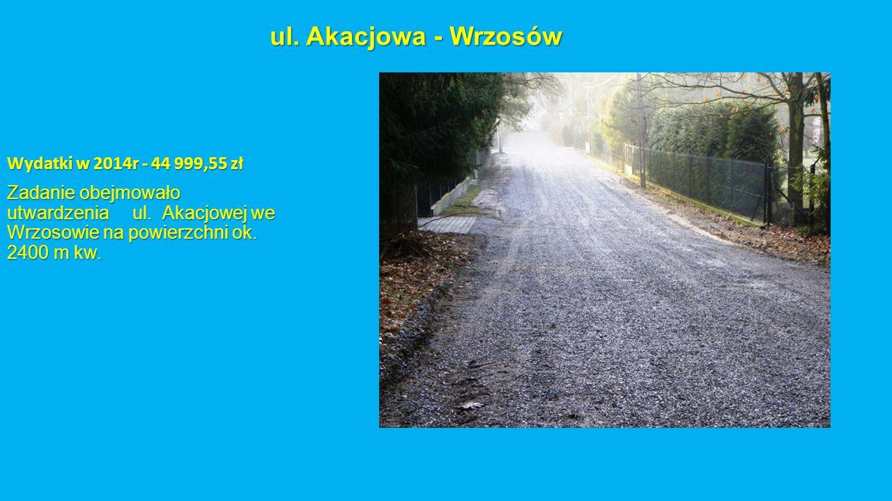 ul. Akacjowa - Wrzosów Wydatki w 2014r - 44 999,55 zł Zadanie obejmowało utwardzenia ul. Akacjowej we Wrzosowie na powierzchni ok. 2400 m kw.