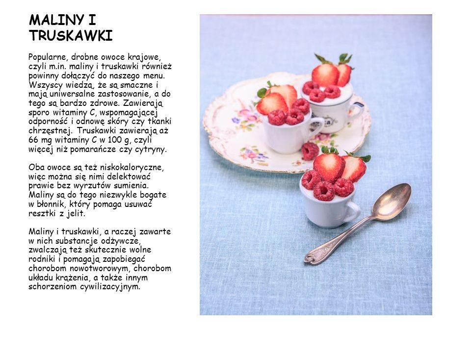 MALINY I TRUSKAWKI Popularne, drobne owoce krajowe, czyli m.in. maliny i truskawki również powinny dołączyć do naszego menu. Wszyscy wiedzą, że są sma
