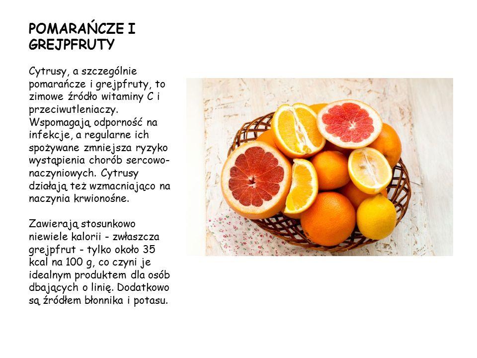 POMARAŃCZE I GREJPFRUTY Cytrusy, a szczególnie pomarańcze i grejpfruty, to zimowe źródło witaminy C i przeciwutleniaczy. Wspomagają odporność na infek