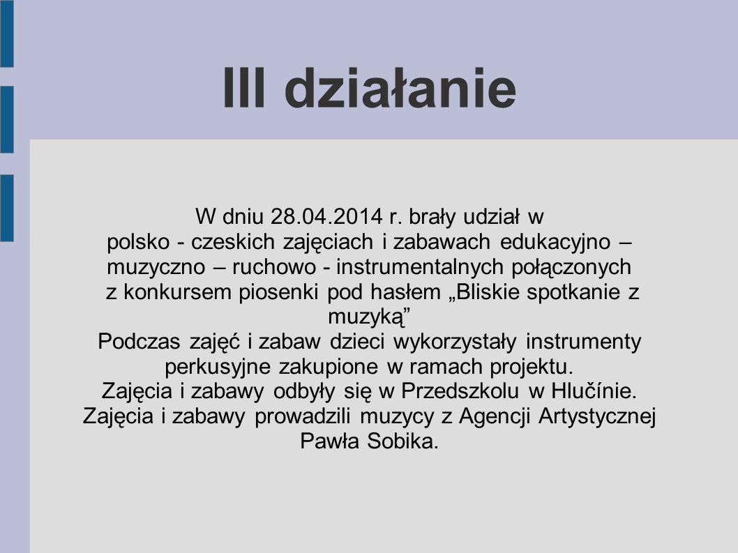 III działanie W dniu 28.04.2014 r. brały udział w polsko - czeskich zajęciach i zabawach edukacyjno – muzyczno – ruchowo - instrumentalnych połączonyc