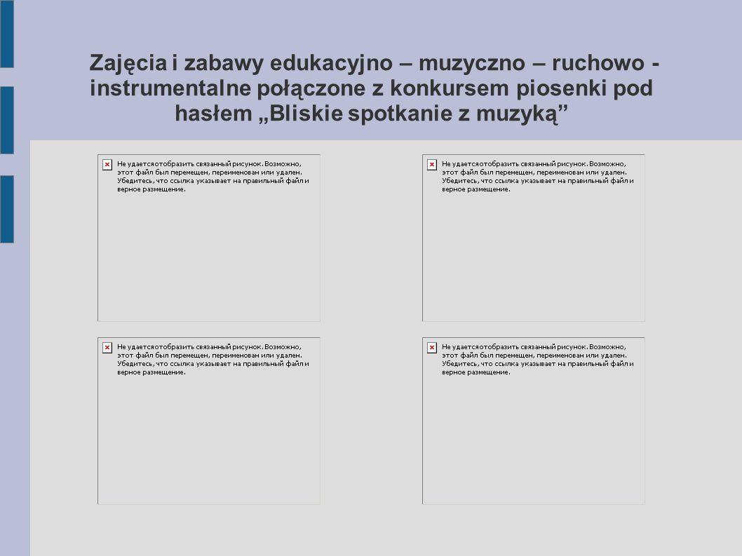 """Zajęcia i zabawy edukacyjno – muzyczno – ruchowo - instrumentalne połączone z konkursem piosenki pod hasłem """"Bliskie spotkanie z muzyką"""""""