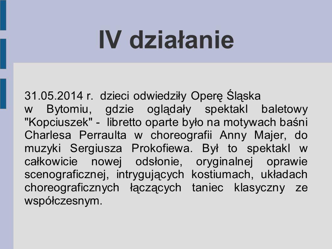IV działanie 31.05.2014 r. dzieci odwiedziły Operę Śląska w Bytomiu, gdzie oglądały spektakl baletowy