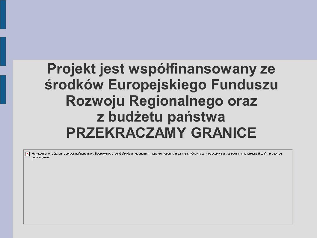 Projekt jest współfinansowany ze środków Europejskiego Funduszu Rozwoju Regionalnego oraz z budżetu państwa PRZEKRACZAMY GRANICE