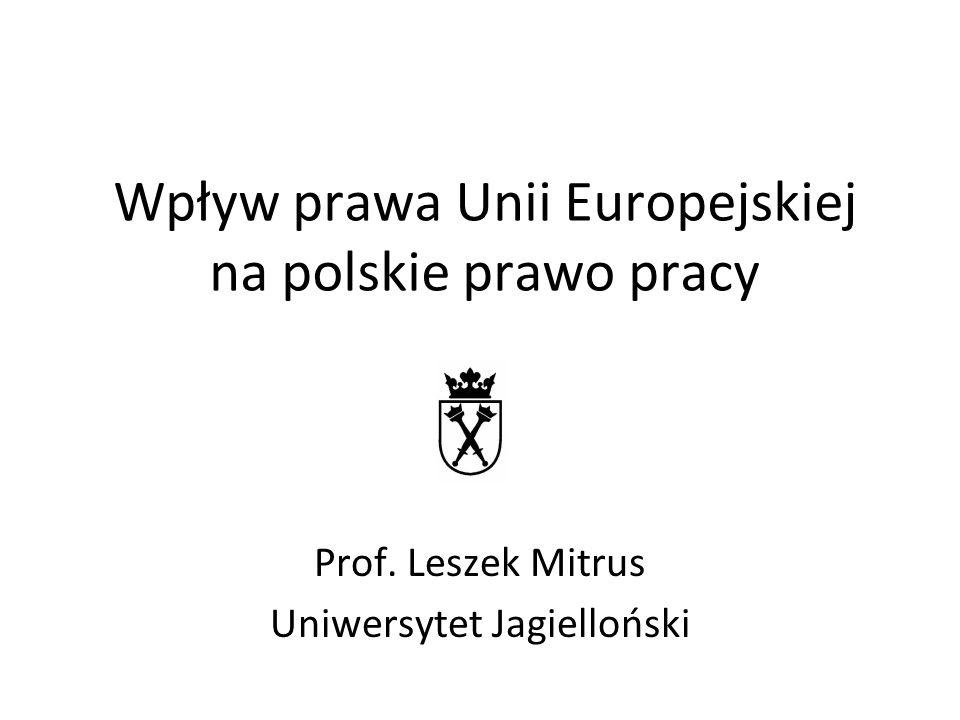 Wpływ prawa Unii Europejskiej na polskie prawo pracy Prof. Leszek Mitrus Uniwersytet Jagielloński