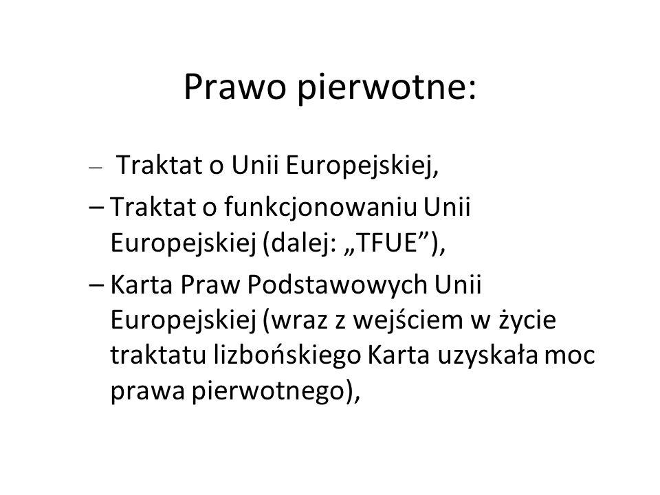 """Prawo pierwotne: – Traktat o Unii Europejskiej, –Traktat o funkcjonowaniu Unii Europejskiej (dalej: """"TFUE""""), –Karta Praw Podstawowych Unii Europejskie"""