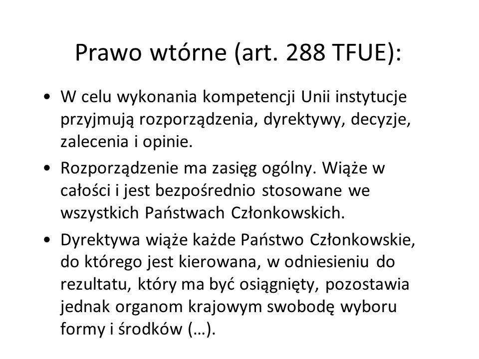 Prawo wtórne (art. 288 TFUE): W celu wykonania kompetencji Unii instytucje przyjmują rozporządzenia, dyrektywy, decyzje, zalecenia i opinie. Rozporząd