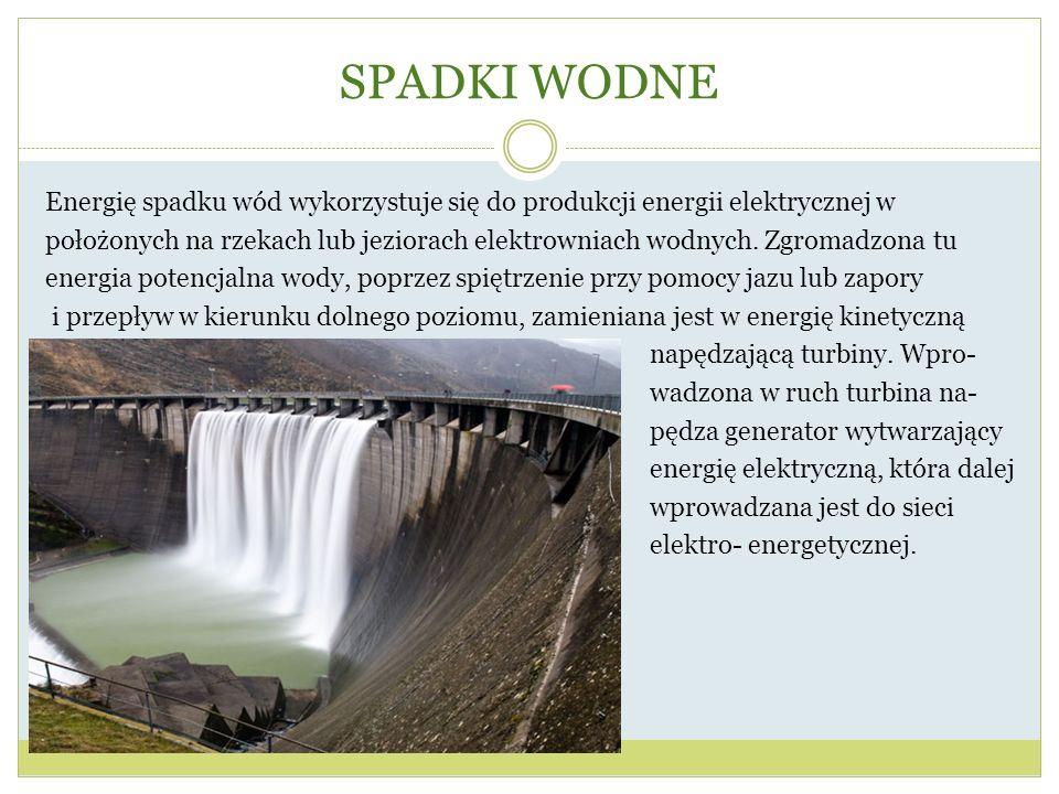 SPADKI WODNE Energię spadku wód wykorzystuje się do produkcji energii elektrycznej w położonych na rzekach lub jeziorach elektrowniach wodnych. Zgroma