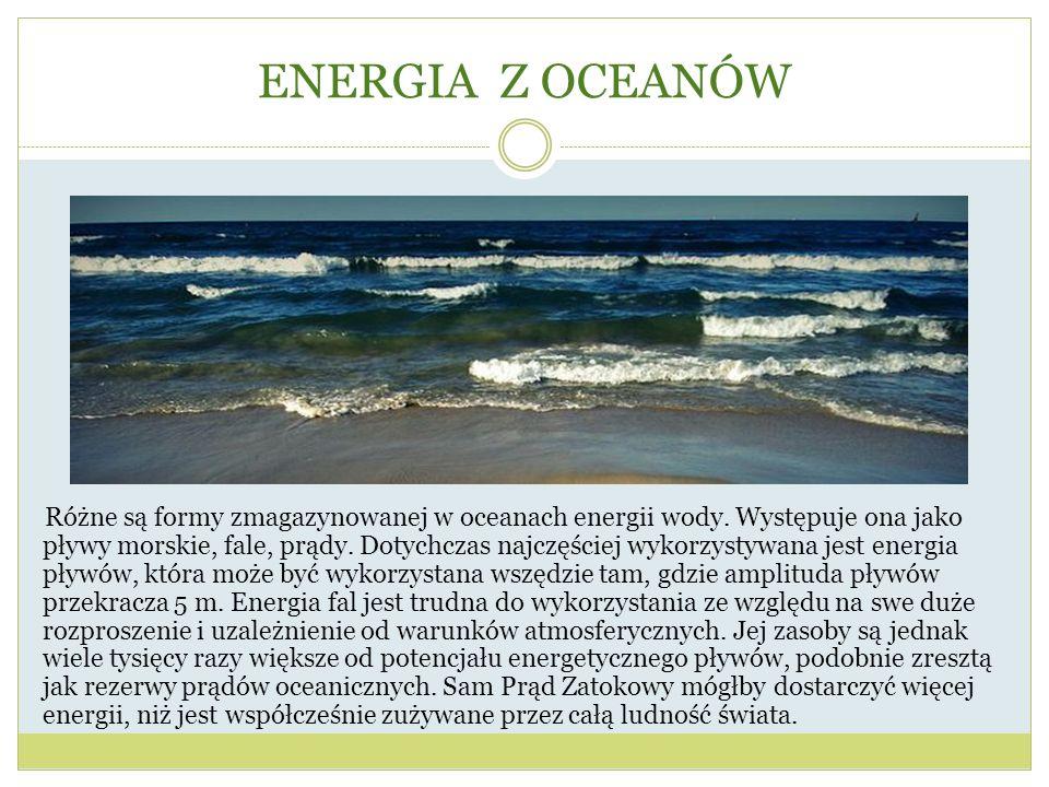 ENERGIA Z OCEANÓW Różne są formy zmagazynowanej w oceanach energii wody. Występuje ona jako pływy morskie, fale, prądy. Dotychczas najczęściej wykorzy