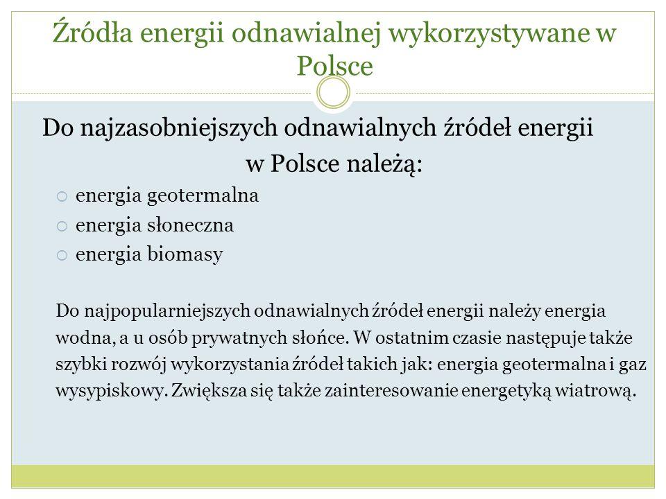 Źródła energii odnawialnej wykorzystywane w Polsce Do najzasobniejszych odnawialnych źródeł energii w Polsce należą:  energia geotermalna  energia s