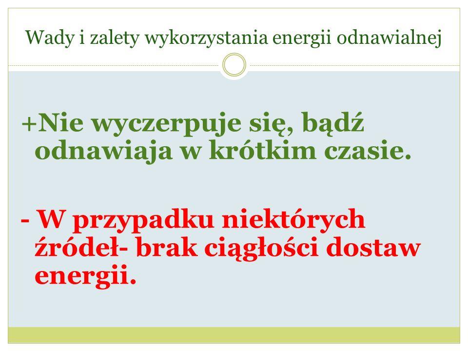 Wady i zalety wykorzystania energii odnawialnej +Nie wyczerpuje się, bądź odnawiaja w krótkim czasie. - W przypadku niektórych źródeł- brak ciągłości