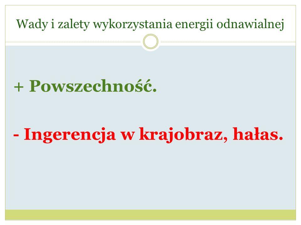 Wady i zalety wykorzystania energii odnawialnej + Powszechność. - Ingerencja w krajobraz, hałas.