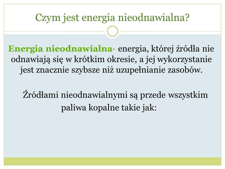 Czym jest energia nieodnawialna? Energia nieodnawialna- energia, której źródła nie odnawiają się w krótkim okresie, a jej wykorzystanie jest znacznie