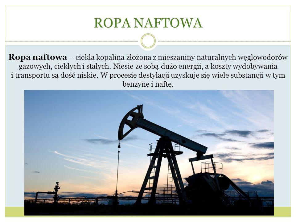 ROPA NAFTOWA Ropa naftowa – ciekła kopalina złożona z mieszaniny naturalnych węglowodorów gazowych, ciekłych i stałych. Niesie ze sobą dużo energii, a