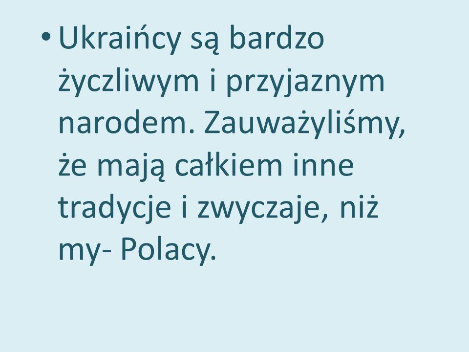 Ukraińcy są bardzo życzliwym i przyjaznym narodem. Zauważyliśmy, że mają całkiem inne tradycje i zwyczaje, niż my- Polacy.