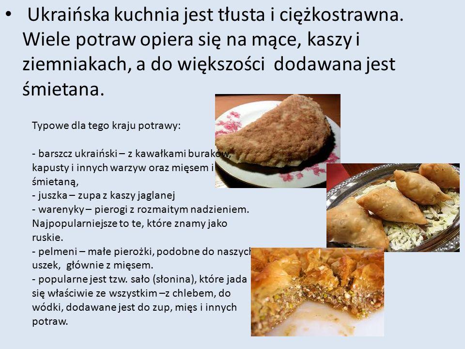 Ukraińska kuchnia jest tłusta i ciężkostrawna. Wiele potraw opiera się na mące, kaszy i ziemniakach, a do większości dodawana jest śmietana. Typowe dl