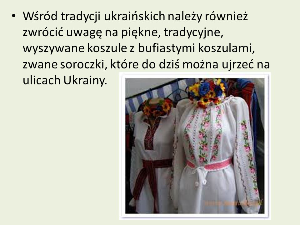 Wśród tradycji ukraińskich należy również zwrócić uwagę na piękne, tradycyjne, wyszywane koszule z bufiastymi koszulami, zwane soroczki, które do dziś
