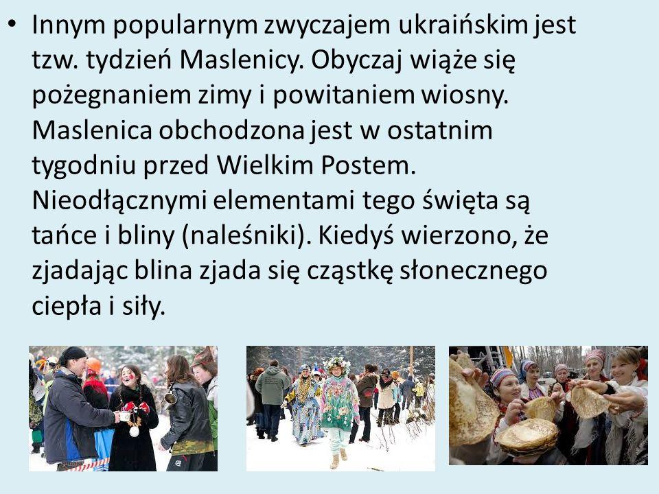Innym popularnym zwyczajem ukraińskim jest tzw. tydzień Maslenicy. Obyczaj wiąże się pożegnaniem zimy i powitaniem wiosny. Maslenica obchodzona jest w