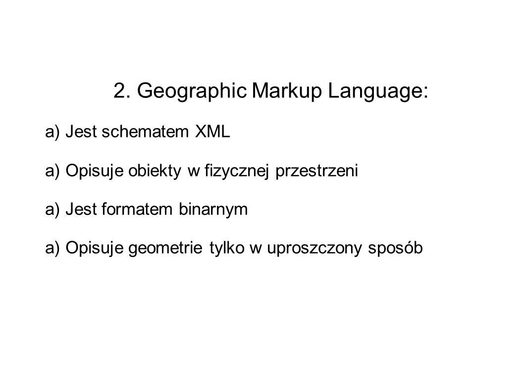 2. Geographic Markup Language: a) Jest schematem XML a) Opisuje obiekty w fizycznej przestrzeni a) Jest formatem binarnym a) Opisuje geometrie tylko w