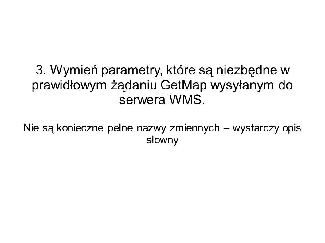 3. Wymień parametry, które są niezbędne w prawidłowym żądaniu GetMap wysyłanym do serwera WMS. Nie są konieczne pełne nazwy zmiennych – wystarczy opis