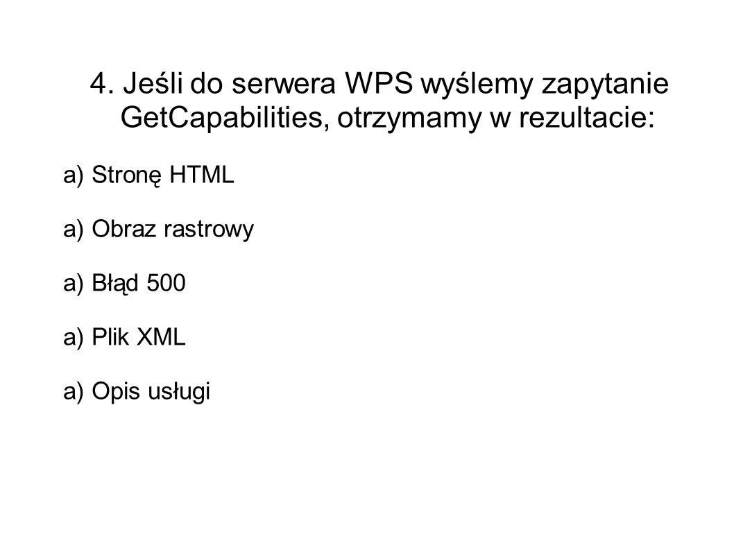 4. Jeśli do serwera WPS wyślemy zapytanie GetCapabilities, otrzymamy w rezultacie: a) Stronę HTML a) Obraz rastrowy a) Błąd 500 a) Plik XML a) Opis us