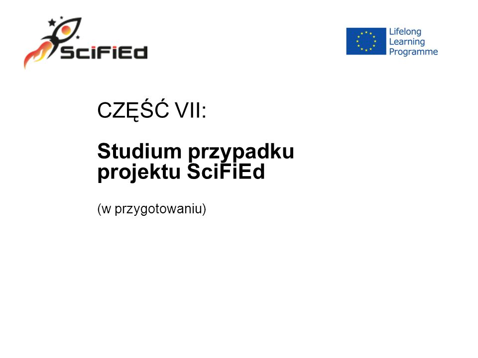 CZĘŚĆ VII: Studium przypadku projektu SciFiEd (w przygotowaniu)