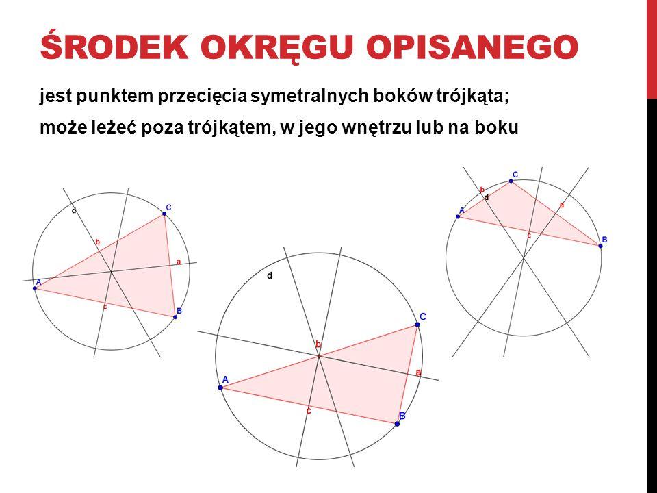 ŚRODEK OKRĘGU OPISANEGO jest punktem przecięcia symetralnych boków trójkąta; może leżeć poza trójkątem, w jego wnętrzu lub na boku