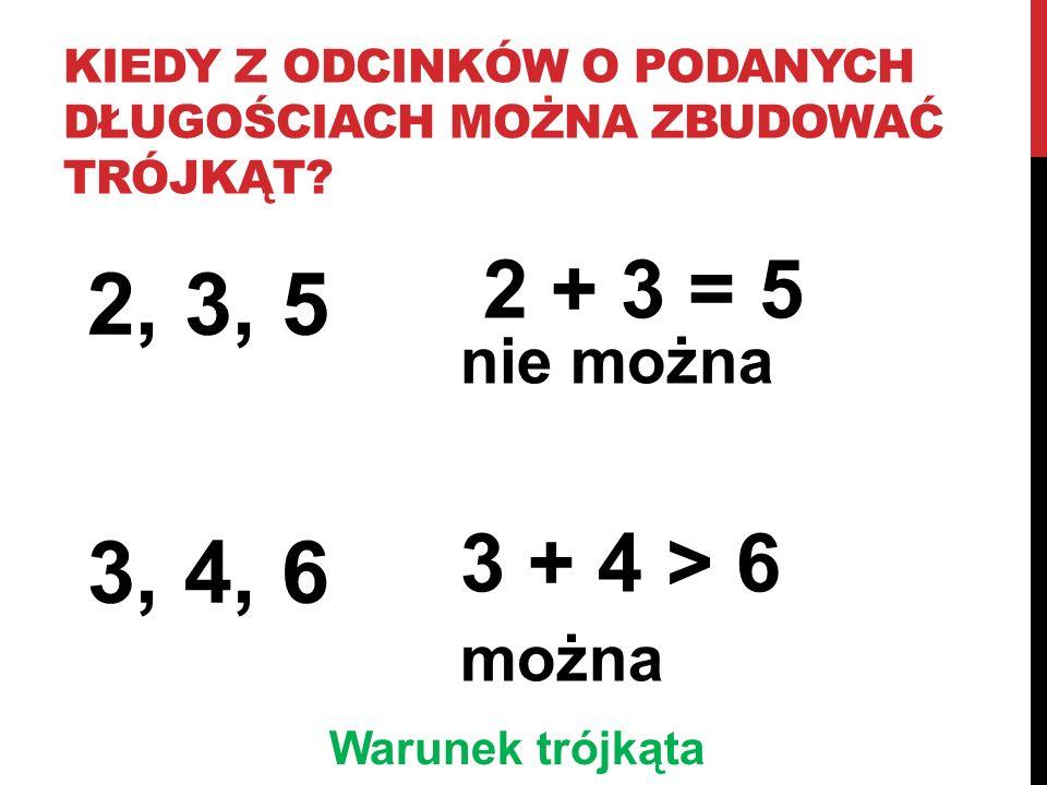 KIEDY Z ODCINKÓW O PODANYCH DŁUGOŚCIACH MOŻNA ZBUDOWAĆ TRÓJKĄT? 2, 3, 5 3, 4, 6 2 + 3 = 5 nie można 3 + 4 > 6 można Warunek trójkąta