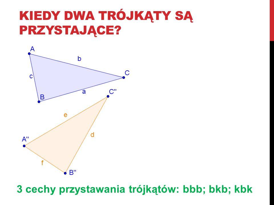 KIEDY DWA TRÓJKĄTY SĄ PRZYSTAJĄCE? 3 cechy przystawania trójkątów: bbb; bkb; kbk