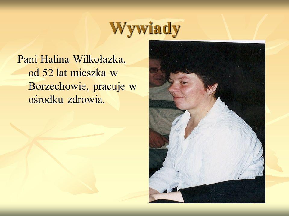 Wywiady Pani Halina Wilkołazka, od 52 lat mieszka w Borzechowie, pracuje w ośrodku zdrowia.