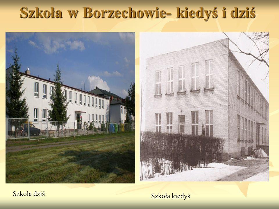 Szkoła dziś Szkoła kiedyś Szkoła w Borzechowie- kiedyś i dziś