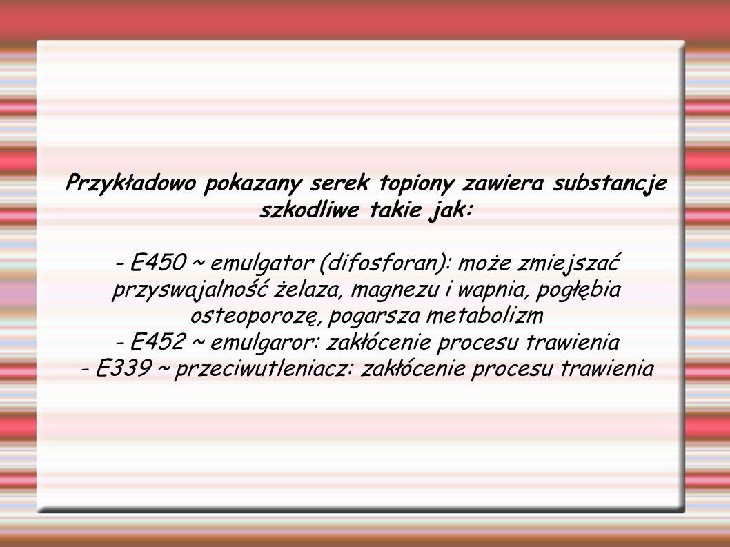 Przykładowo pokazany serek topiony zawiera substancje szkodliwe takie jak: - E450 ~ emulgator (difosforan): może zmiejszać przyswajalność żelaza, magn