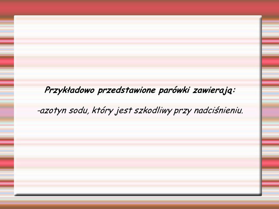Przykładowo przedstawione parówki zawierają: -azotyn sodu, który jest szkodliwy przy nadciśnieniu.