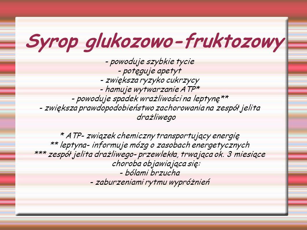 Syrop glukozowo-fruktozowy - powoduje szybkie tycie - potęguje apetyt - zwiększa ryzyko cukrzycy - hamuje wytwarzanie ATP* - powoduje spadek wrażliwoś