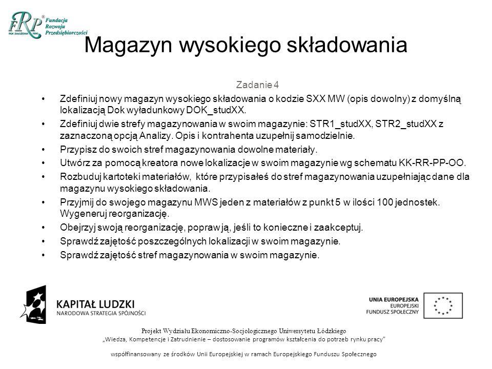 """Projekt Wydziału Ekonomiczno-Socjologicznego Uniwersytetu Łódzkiego """"Wiedza, Kompetencje i Zatrudnienie – dostosowanie programów kształcenia do potrzeb rynku pracy współfinansowany ze środków Unii Europejskiej w ramach Europejskiego Funduszu Społecznego Zadanie 4 Zdefiniuj nowy magazyn wysokiego składowania o kodzie SXX MW (opis dowolny) z domyślną lokalizacją Dok wyładunkowy DOK_studXX."""