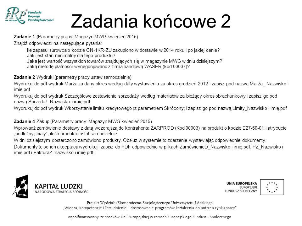 """Projekt Wydziału Ekonomiczno-Socjologicznego Uniwersytetu Łódzkiego """"Wiedza, Kompetencje i Zatrudnienie – dostosowanie programów kształcenia do potrzeb rynku pracy współfinansowany ze środków Unii Europejskiej w ramach Europejskiego Funduszu Społecznego Zadania końcowe 2 Zadanie 1 (Parametry pracy: Magazyn MWG kwiecień 2015) Znajdź odpowiedzi na następujące pytania: Ile zapasu surowca o kodzie GN-1KR-ZU zakupiono w dostawie w 2014 roku i po jakiej cenie."""