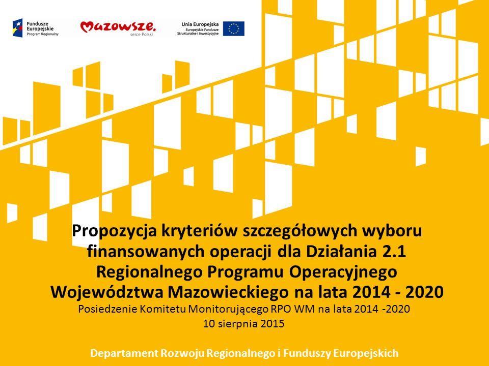 Propozycja kryteriów szczegółowych wyboru finansowanych operacji dla Działania 2.1 Regionalnego Programu Operacyjnego Województwa Mazowieckiego na lata 2014 - 2020 Posiedzenie Komitetu Monitorującego RPO WM na lata 2014 -2020 10 sierpnia 2015 Departament Rozwoju Regionalnego i Funduszy Europejskich