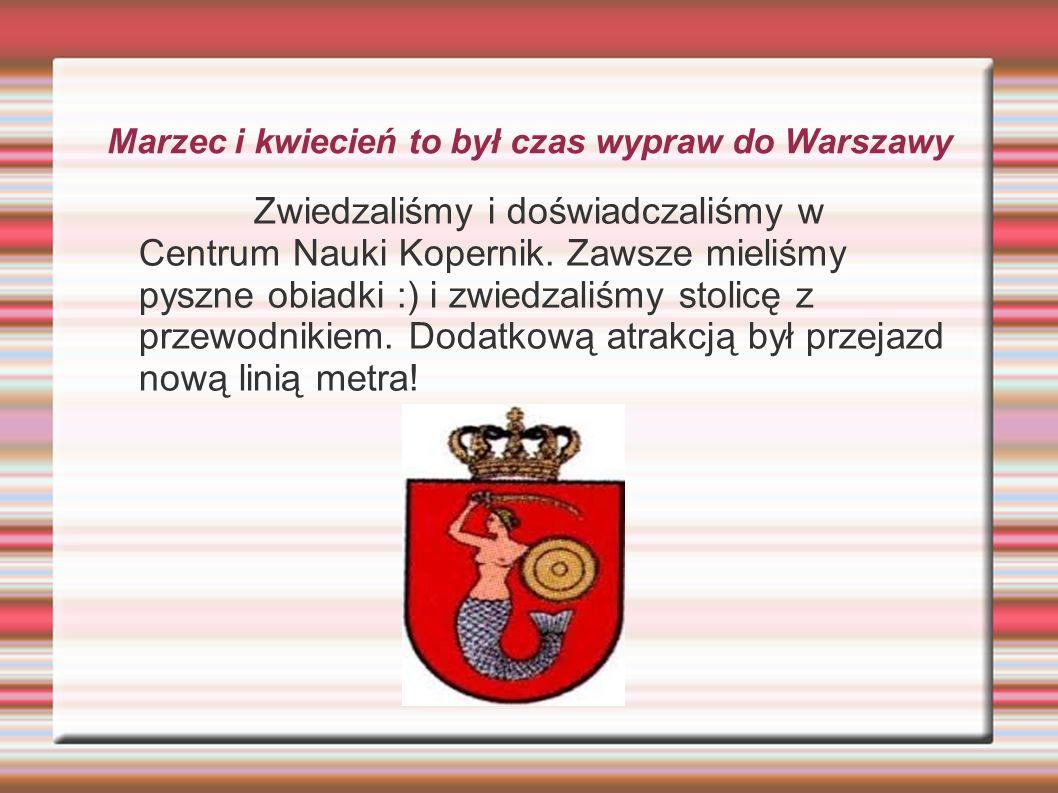 Marzec i kwiecień to był czas wypraw do Warszawy Zwiedzaliśmy i doświadczaliśmy w Centrum Nauki Kopernik.