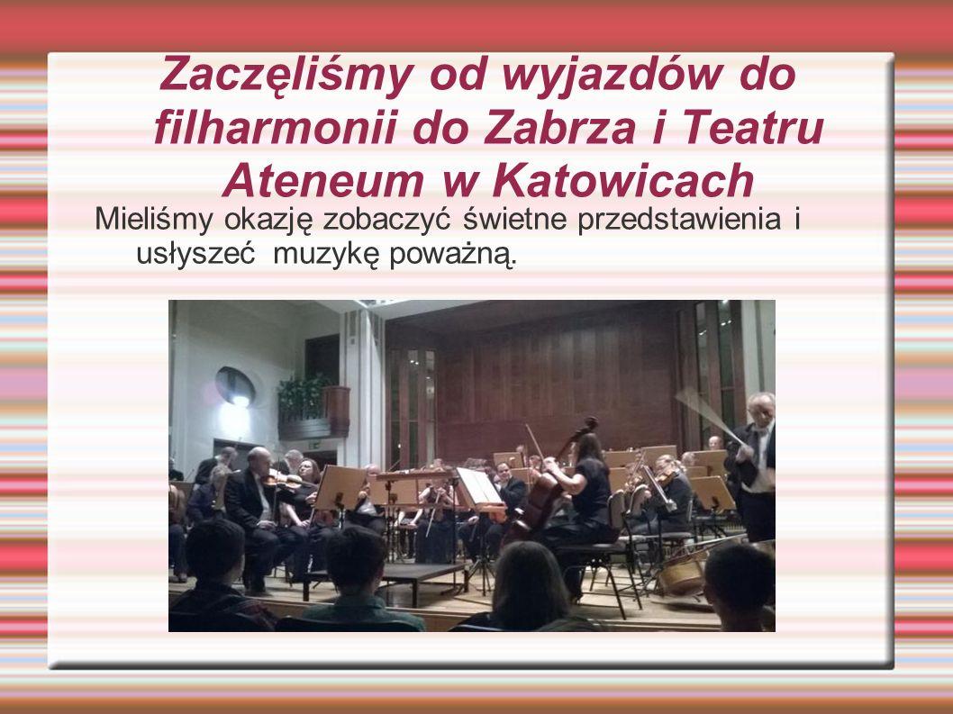 Zaczęliśmy od wyjazdów do filharmonii do Zabrza i Teatru Ateneum w Katowicach Mieliśmy okazję zobaczyć świetne przedstawienia i usłyszeć muzykę poważną.