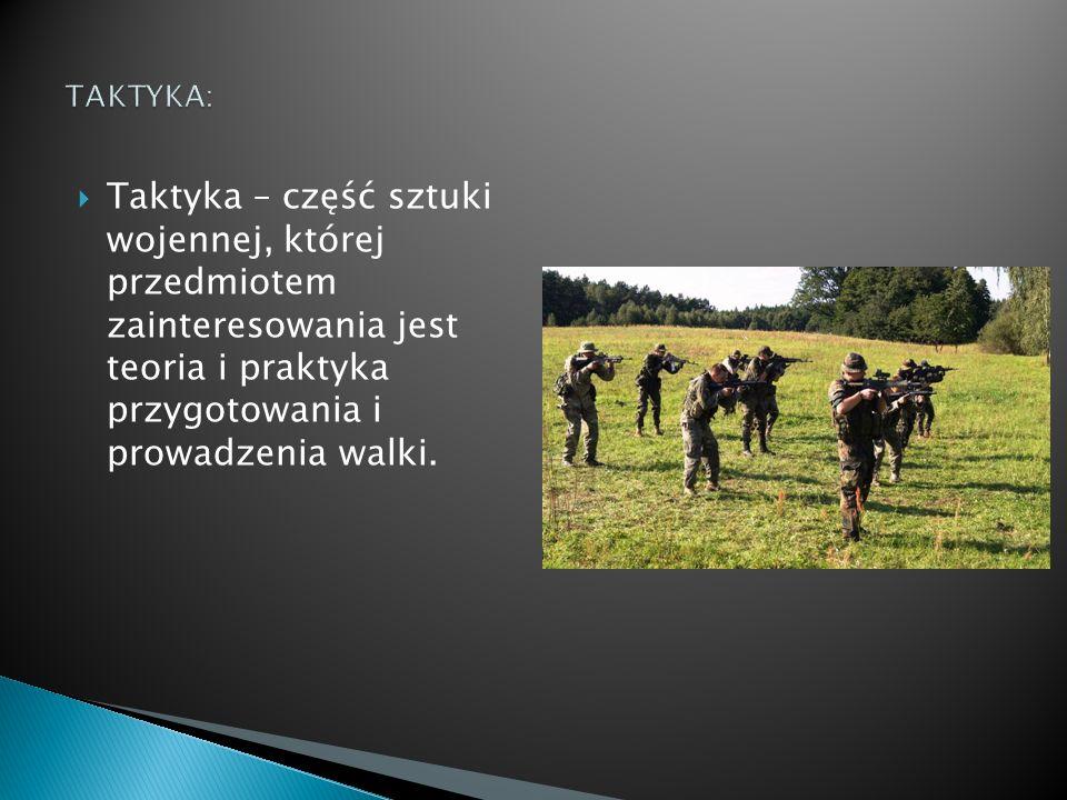  Taktyka – część sztuki wojennej, której przedmiotem zainteresowania jest teoria i praktyka przygotowania i prowadzenia walki.
