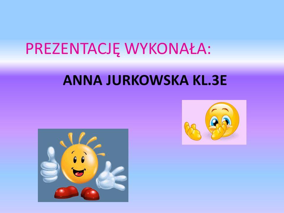 ANNA JURKOWSKA KL.3E PREZENTACJĘ WYKONAŁA: