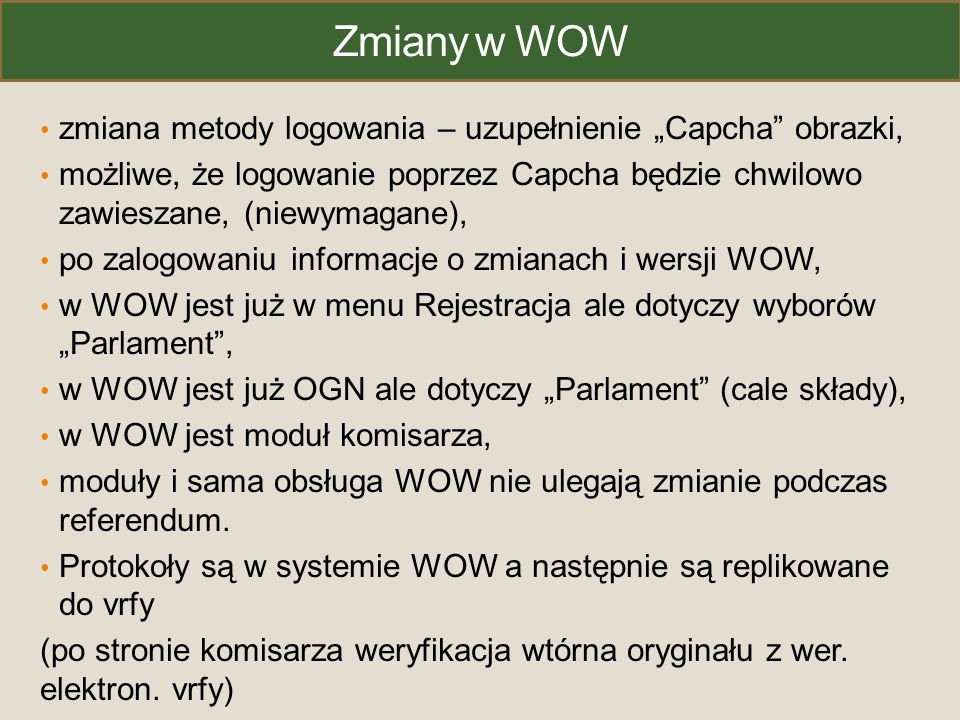 """Zmiany w WOW zmiana metody logowania – uzupełnienie """"Capcha obrazki, możliwe, że logowanie poprzez Capcha będzie chwilowo zawieszane, (niewymagane), po zalogowaniu informacje o zmianach i wersji WOW, w WOW jest już w menu Rejestracja ale dotyczy wyborów """"Parlament , w WOW jest już OGN ale dotyczy """"Parlament (cale składy), w WOW jest moduł komisarza, moduły i sama obsługa WOW nie ulegają zmianie podczas referendum."""