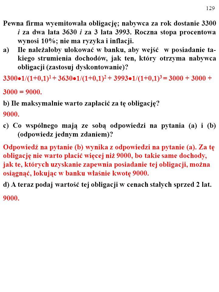 128 Pewna firma wyemitowała obligację; nabywca za rok dostanie 3300 i za dwa lata 3630 i za 3 lata 3993.