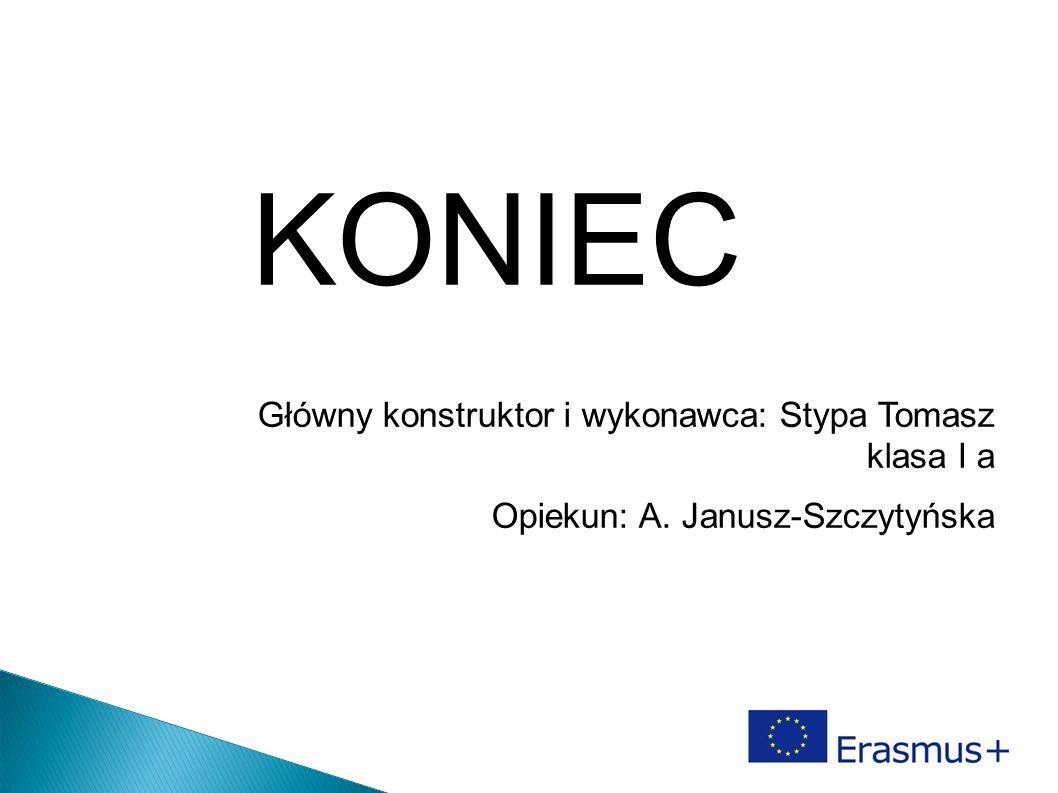 KONIEC Główny konstruktor i wykonawca: Stypa Tomasz klasa I a Opiekun: A. Janusz-Szczytyńska