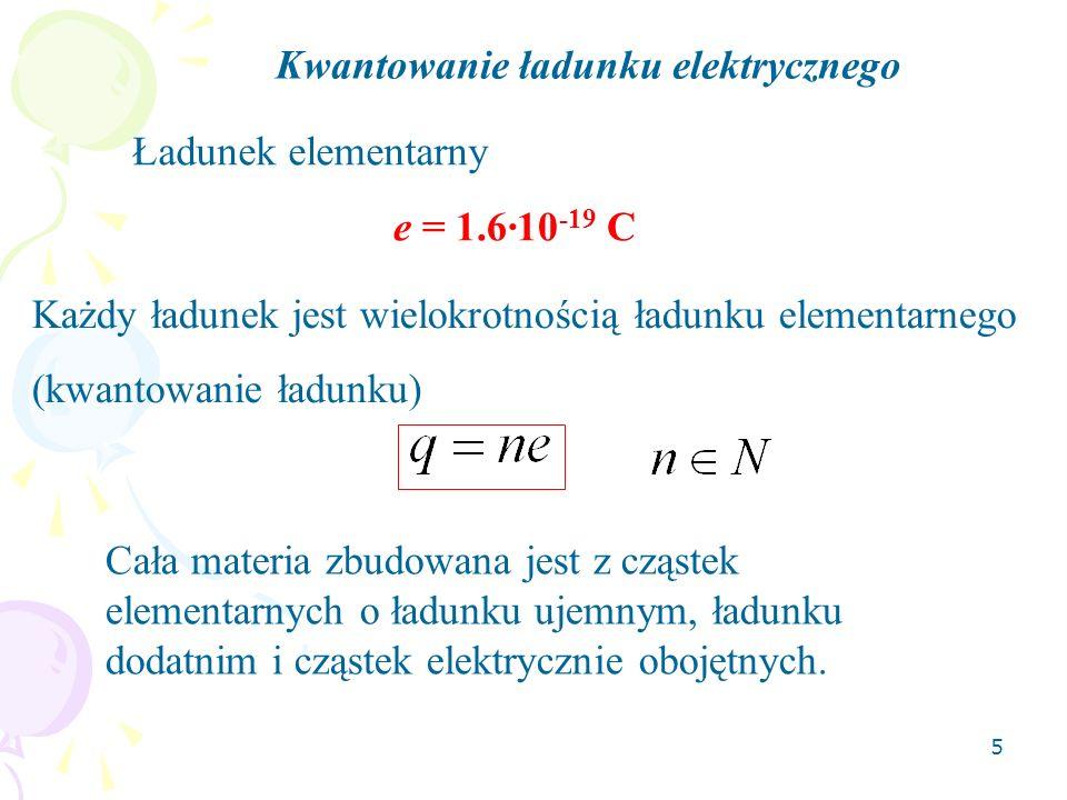 5 Kwantowanie ładunku elektrycznego Ładunek elementarny e = 1.6·10 -19 C Każdy ładunek jest wielokrotnością ładunku elementarnego (kwantowanie ładunku