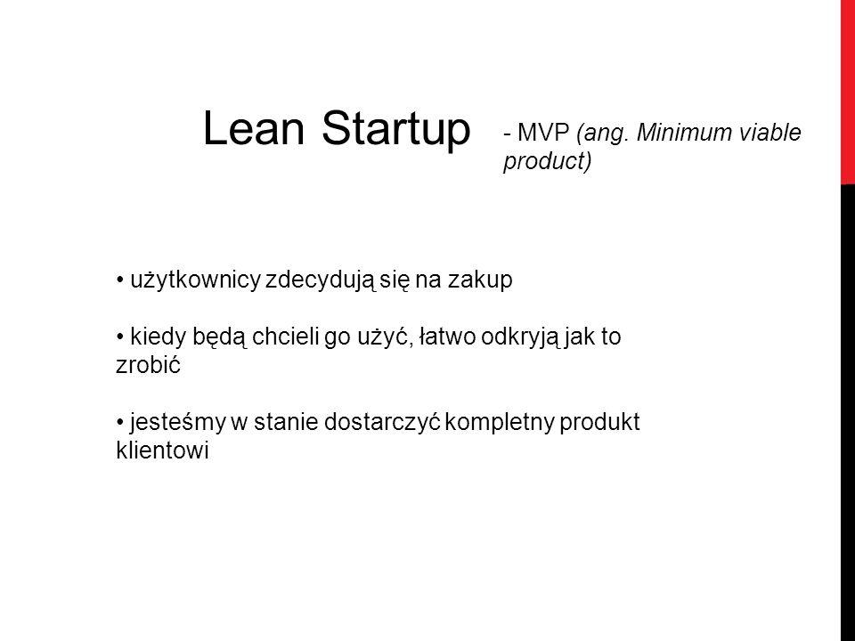 Lean Startup - MVP (ang. Minimum viable product) użytkownicy zdecydują się na zakup kiedy będą chcieli go użyć, łatwo odkryją jak to zrobić jesteśmy w