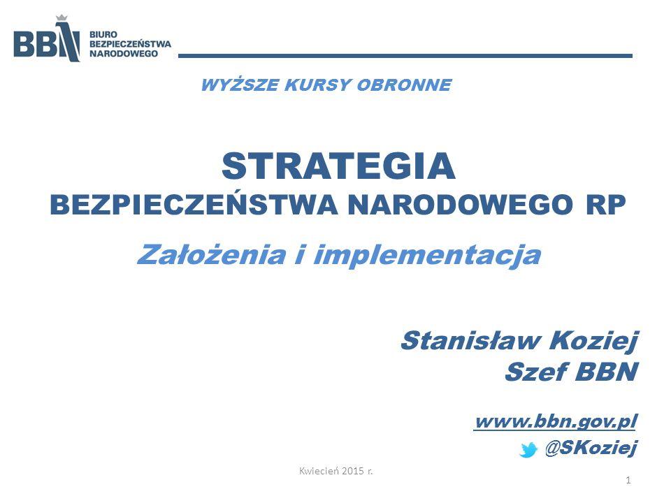 STRATEGIA BEZPIECZEŃSTWA NARODOWEGO RP Założenia i implementacja Stanisław Koziej Szef BBN www.bbn.gov.pl @SKoziej Kwiecień 2015 r. 1 WYŻSZE KURSY OBR