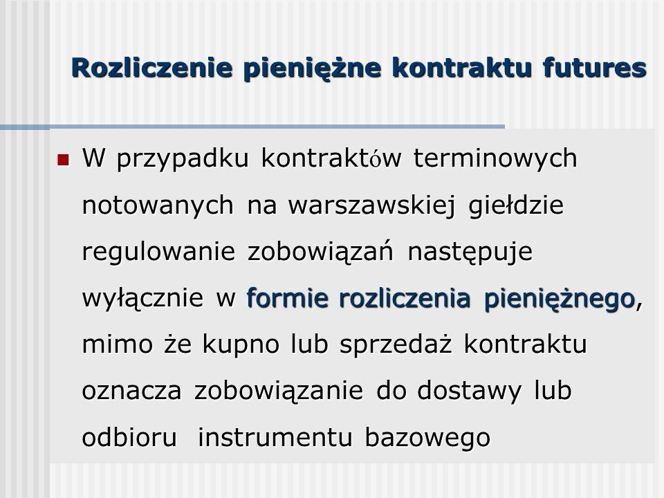 Rozliczenie pieniężne kontraktu futures W przypadku kontrakt ó w terminowych notowanych na warszawskiej giełdzie regulowanie zobowiązań następuje wyłącznie w formie rozliczenia pieniężnego, mimo że kupno lub sprzedaż kontraktu oznacza zobowiązanie do dostawy lub odbioru instrumentu bazowego W przypadku kontrakt ó w terminowych notowanych na warszawskiej giełdzie regulowanie zobowiązań następuje wyłącznie w formie rozliczenia pieniężnego, mimo że kupno lub sprzedaż kontraktu oznacza zobowiązanie do dostawy lub odbioru instrumentu bazowego