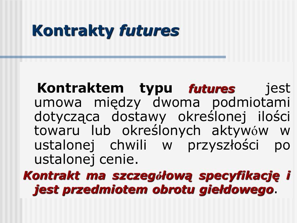 Kontrakty futures Kontraktem typu futures jest umowa między dwoma podmiotami dotycząca dostawy określonej ilości towaru lub określonych aktyw ó w w ustalonej chwili w przyszłości po ustalonej cenie.