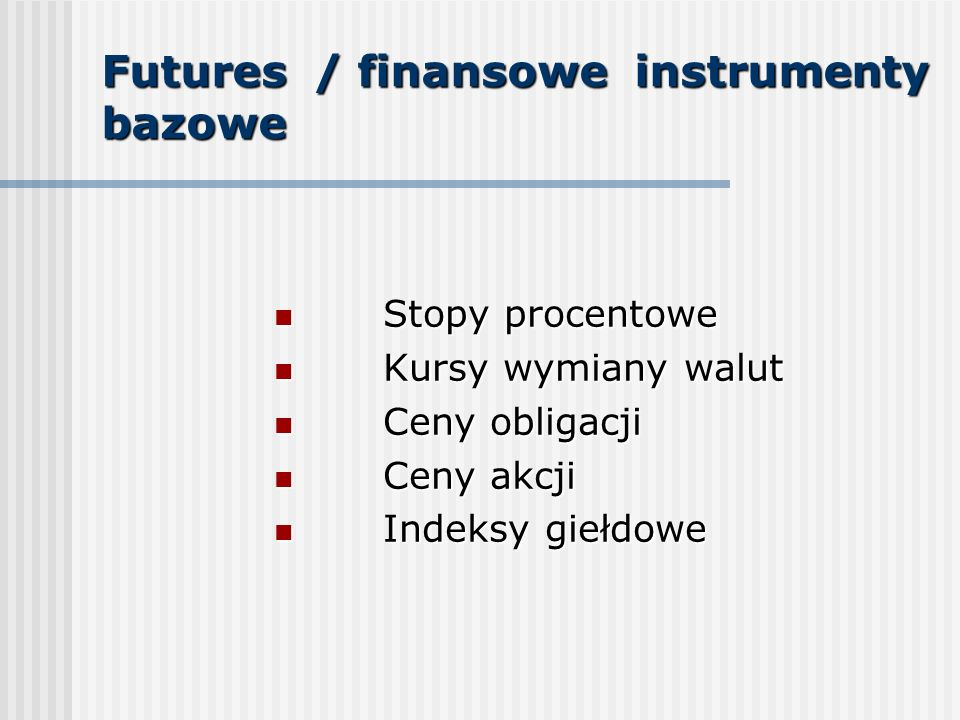 Futures / finansowe instrumenty bazowe Stopy procentowe Stopy procentowe Kursy wymiany walut Kursy wymiany walut Ceny obligacji Ceny obligacji Ceny akcji Ceny akcji Indeksy giełdowe Indeksy giełdowe