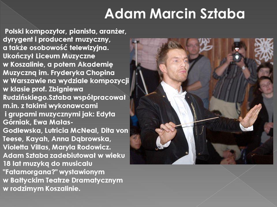 Adam Marcin Sztaba Polski kompozytor, pianista, aranżer, dyrygent i producent muzyczny, a także osobowość telewizyjna. Ukończył Liceum Muzyczne w Kosz